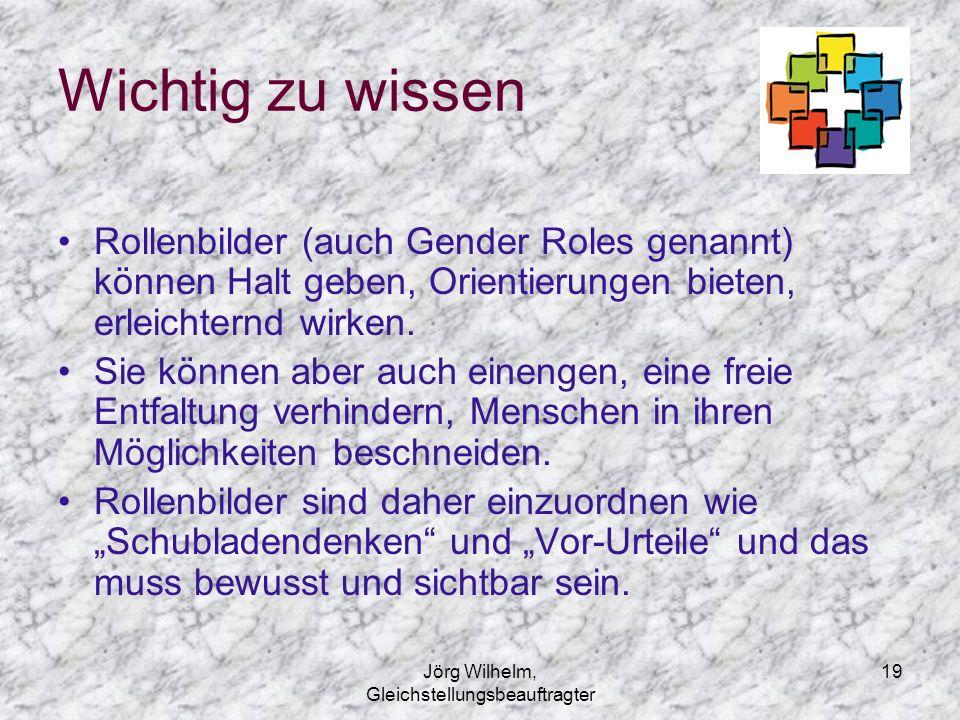 Jörg Wilhelm, Gleichstellungsbeauftragter 19 Wichtig zu wissen Rollenbilder (auch Gender Roles genannt) können Halt geben, Orientierungen bieten, erle
