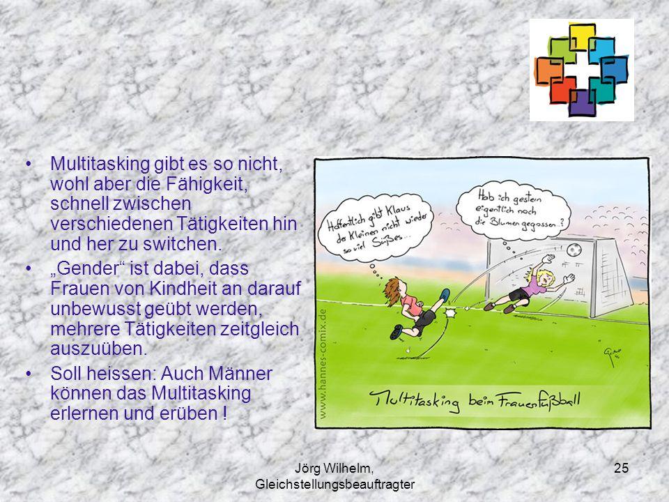 Jörg Wilhelm, Gleichstellungsbeauftragter 25 Multitasking gibt es so nicht, wohl aber die Fähigkeit, schnell zwischen verschiedenen Tätigkeiten hin un