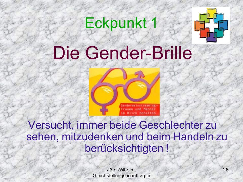 Jörg Wilhelm, Gleichstellungsbeauftragter 26 Eckpunkt 1 Die Gender-Brille Versucht, immer beide Geschlechter zu sehen, mitzudenken und beim Handeln zu