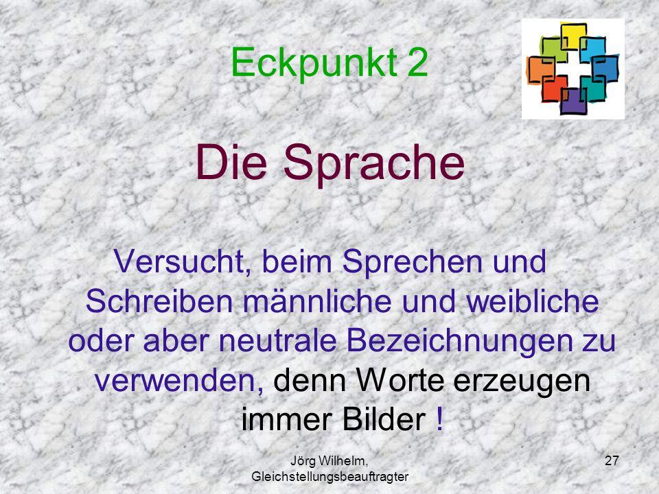 Jörg Wilhelm, Gleichstellungsbeauftragter 27 Eckpunkt 2 Die Sprache Versucht, beim Sprechen und Schreiben männliche und weibliche oder aber neutrale B