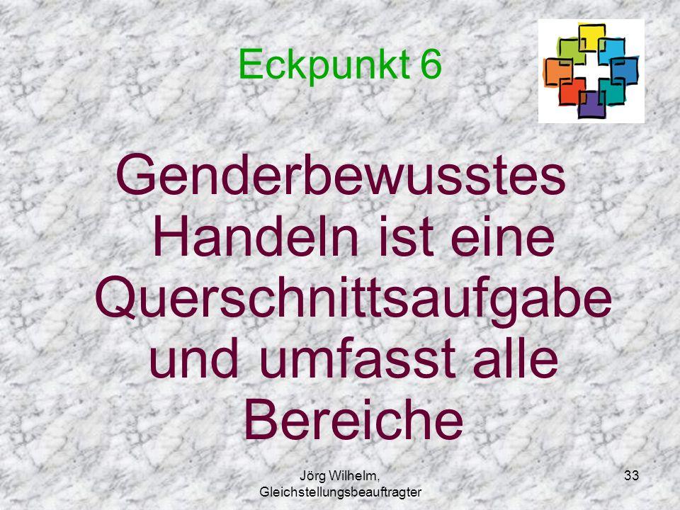 Jörg Wilhelm, Gleichstellungsbeauftragter 33 Eckpunkt 6 Genderbewusstes Handeln ist eine Querschnittsaufgabe und umfasst alle Bereiche