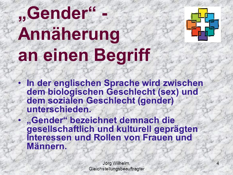 """4 """"Gender"""" - Annäherung an einen Begriff In der englischen Sprache wird zwischen dem biologischen Geschlecht (sex) und dem sozialen Geschlecht (gender"""