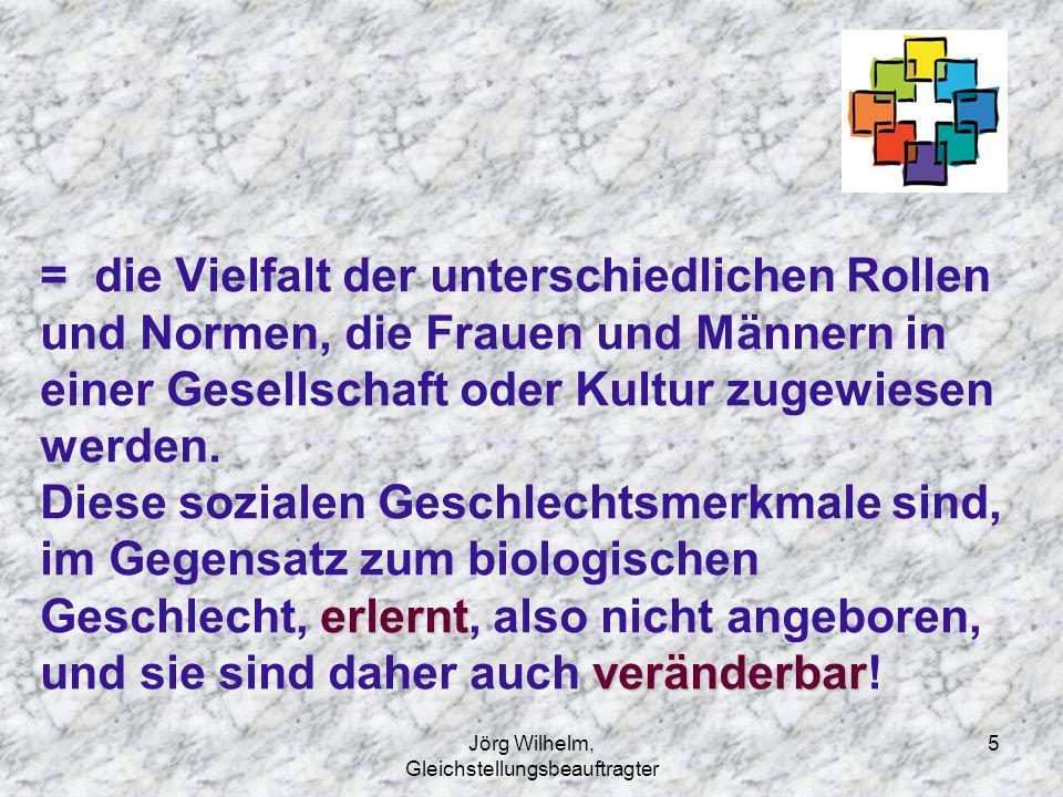 Jörg Wilhelm, Gleichstellungsbeauftragter 5 erlernt veränderbar = die Vielfalt der unterschiedlichen Rollen und Normen, die Frauen und Männern in eine