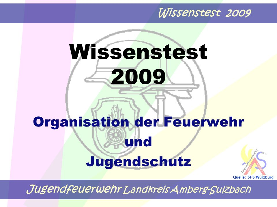 Jugendfeuerwehr Landkreis Amberg-Sulzbach Wissenstest 2009 Quelle: SFS-Würzburg Wissenstest 2009 Organisation der Feuerwehr und Jugendschutz
