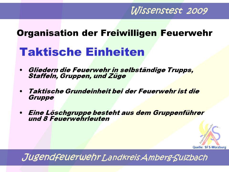 Jugendfeuerwehr Landkreis Amberg-Sulzbach Wissenstest 2009 Quelle: SFS-Würzburg Taktische Einheiten Gliedern die Feuerwehr in selbständige Trupps, Staffeln, Gruppen, und Züge Taktische Grundeinheit bei der Feuerwehr ist die Gruppe Eine Löschgruppe besteht aus dem Gruppenführer und 8 Feuerwehrleuten Organisation der Freiwilligen Feuerwehr