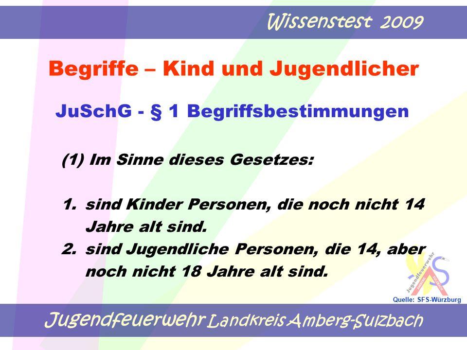Jugendfeuerwehr Landkreis Amberg-Sulzbach Wissenstest 2009 Quelle: SFS-Würzburg Begriffe – Kind und Jugendlicher JuSchG - § 1 Begriffsbestimmungen (1) Im Sinne dieses Gesetzes: 1.sind Kinder Personen, die noch nicht 14 Jahre alt sind.