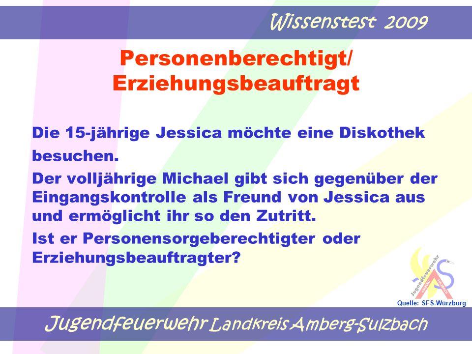 Jugendfeuerwehr Landkreis Amberg-Sulzbach Wissenstest 2009 Quelle: SFS-Würzburg Personenberechtigt/ Erziehungsbeauftragt Die 15-jährige Jessica möchte