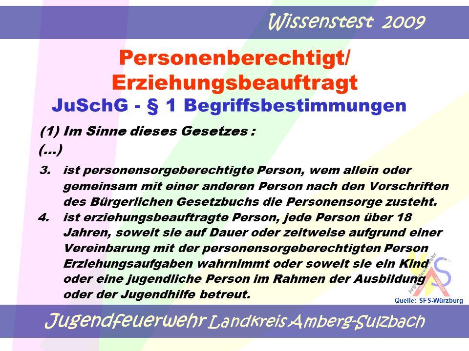 Jugendfeuerwehr Landkreis Amberg-Sulzbach Wissenstest 2009 Quelle: SFS-Würzburg JuSchG - § 1 Begriffsbestimmungen (1) Im Sinne dieses Gesetzes : (…) 3.ist personensorgeberechtigte Person, wem allein oder gemeinsam mit einer anderen Person nach den Vorschriften des Bürgerlichen Gesetzbuchs die Personensorge zusteht.