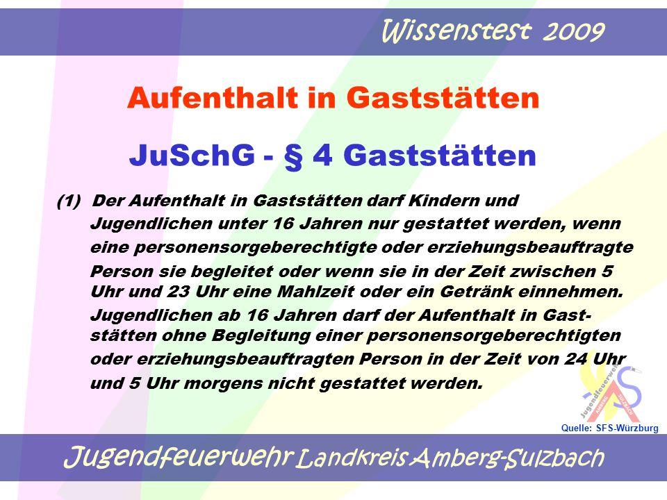 Jugendfeuerwehr Landkreis Amberg-Sulzbach Wissenstest 2009 Quelle: SFS-Würzburg Aufenthalt in Gaststätten JuSchG - § 4 Gaststätten (1) Der Aufenthalt