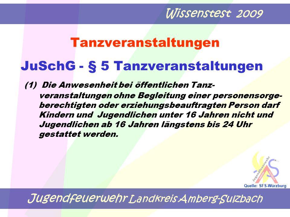 Jugendfeuerwehr Landkreis Amberg-Sulzbach Wissenstest 2009 Quelle: SFS-Würzburg Tanzveranstaltungen JuSchG - § 5 Tanzveranstaltungen (1) Die Anwesenheit bei öffentlichen Tanz- veranstaltungen ohne Begleitung einer personensorge- berechtigten oder erziehungsbeauftragten Person darf Kindern und Jugendlichen unter 16 Jahren nicht und Jugendlichen ab 16 Jahren längstens bis 24 Uhr gestattet werden.