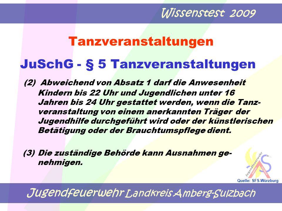 Jugendfeuerwehr Landkreis Amberg-Sulzbach Wissenstest 2009 Quelle: SFS-Würzburg Tanzveranstaltungen JuSchG - § 5 Tanzveranstaltungen (2) Abweichend von Absatz 1 darf die Anwesenheit Kindern bis 22 Uhr und Jugendlichen unter 16 Jahren bis 24 Uhr gestattet werden, wenn die Tanz- veranstaltung von einem anerkannten Träger der Jugendhilfe durchgeführt wird oder der künstlerischen Betätigung oder der Brauchtumspflege dient.