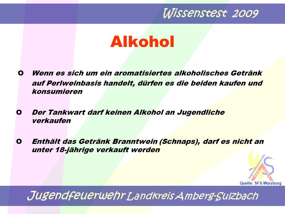 Jugendfeuerwehr Landkreis Amberg-Sulzbach Wissenstest 2009 Quelle: SFS-Würzburg Alkohol OWenn es sich um ein aromatisiertes alkoholisches Getränk auf Perlweinbasis handelt, dürfen es die beiden kaufen und konsumieren O Der Tankwart darf keinen Alkohol an Jugendliche verkaufen O Enthält das Getränk Branntwein (Schnaps), darf es nicht an unter 18-jährige verkauft werden