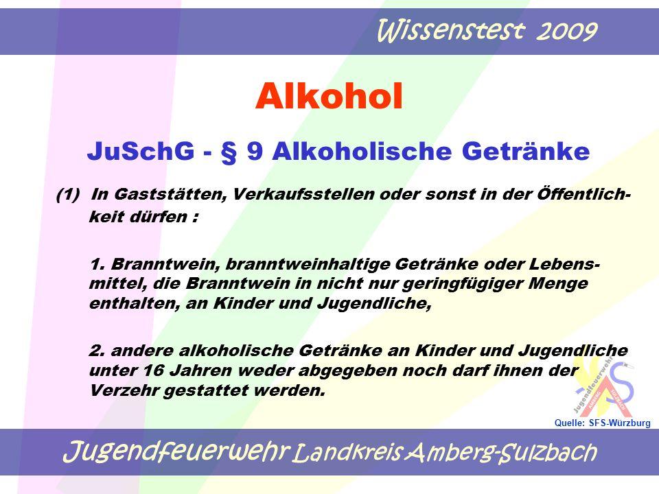 Jugendfeuerwehr Landkreis Amberg-Sulzbach Wissenstest 2009 Quelle: SFS-Würzburg Alkohol JuSchG - § 9 Alkoholische Getränke (1) In Gaststätten, Verkaufsstellen oder sonst in der Öffentlich- keit dürfen : 1.