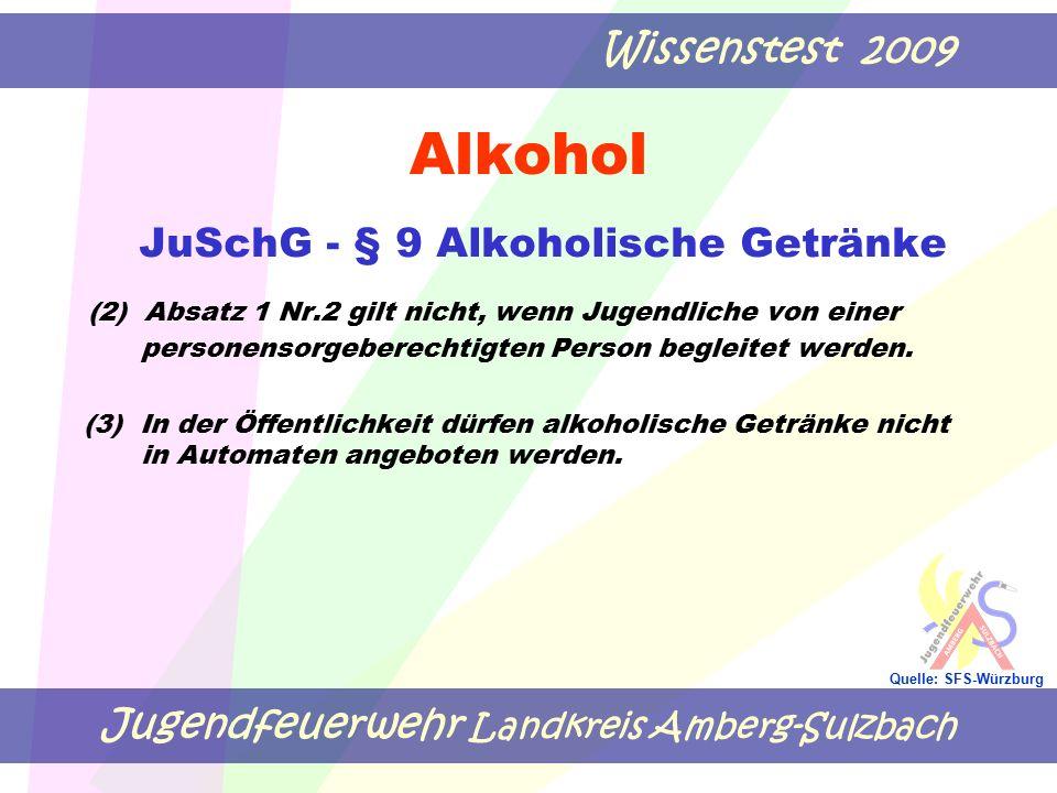 Jugendfeuerwehr Landkreis Amberg-Sulzbach Wissenstest 2009 Quelle: SFS-Würzburg Alkohol JuSchG - § 9 Alkoholische Getränke (2) Absatz 1 Nr.2 gilt nicht, wenn Jugendliche von einer personensorgeberechtigten Person begleitet werden.