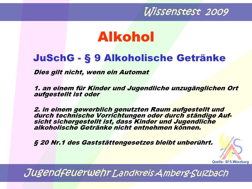 Jugendfeuerwehr Landkreis Amberg-Sulzbach Wissenstest 2009 Quelle: SFS-Würzburg Alkohol JuSchG - § 9 Alkoholische Getränke Dies gilt nicht, wenn ein A