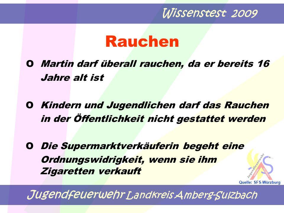 Jugendfeuerwehr Landkreis Amberg-Sulzbach Wissenstest 2009 Quelle: SFS-Würzburg Rauchen OMartin darf überall rauchen, da er bereits 16 Jahre alt ist O Kindern und Jugendlichen darf das Rauchen in der Öffentlichkeit nicht gestattet werden O Die Supermarktverkäuferin begeht eine Ordnungswidrigkeit, wenn sie ihm Zigaretten verkauft