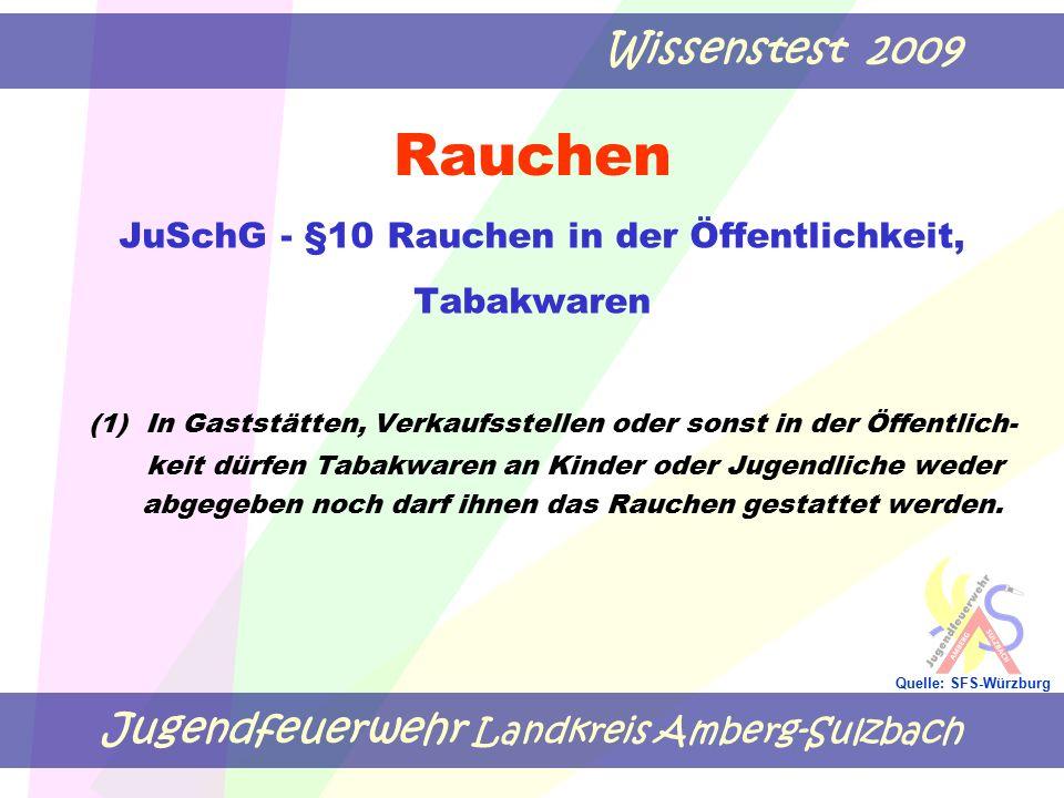 Jugendfeuerwehr Landkreis Amberg-Sulzbach Wissenstest 2009 Quelle: SFS-Würzburg Rauchen JuSchG - §10 Rauchen in der Öffentlichkeit, Tabakwaren (1) In
