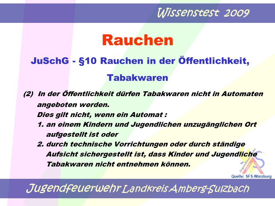 Jugendfeuerwehr Landkreis Amberg-Sulzbach Wissenstest 2009 Quelle: SFS-Würzburg Rauchen JuSchG - §10 Rauchen in der Öffentlichkeit, Tabakwaren (2) In der Öffentlichkeit dürfen Tabakwaren nicht in Automaten angeboten werden.