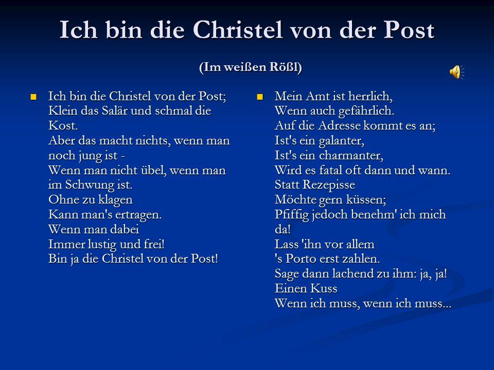Ich bin die Christel von der Post (Im weißen Rößl) Ich bin die Christel von der Post; Klein das Salär und schmal die Kost. Aber das macht nichts, wenn