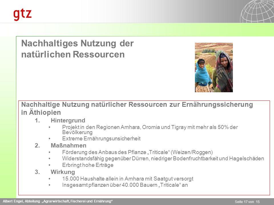 """Albert Engel, Abteilung """"Agrarwirtschaft, Fischerei und Ernährung Seite 17 von 15 Nachhaltiges Nutzung der natürlichen Ressourcen Nachhaltige Nutzung natürlicher Ressourcen zur Ernährungssicherung in Äthiopien 1.Hintergrund Projekt in den Regionen Amhara, Oromia und Tigray mit mehr als 50% der Bevölkerung Extreme Ernährungsunsicherheit 2.Maßnahmen Förderung des Anbaus des Pflanze """"Triticale (Weizen/Roggen) Widerstandsfähig gegenüber Dürren, niedriger Bodenfruchtbarkeit und Hagelschäden Erbringt hohe Erträge 3.Wirkung 15.000 Haushalte allein in Amhara mit Saatgut versorgt Insgesamt pflanzen über 40.000 Bauern """"Triticale an"""