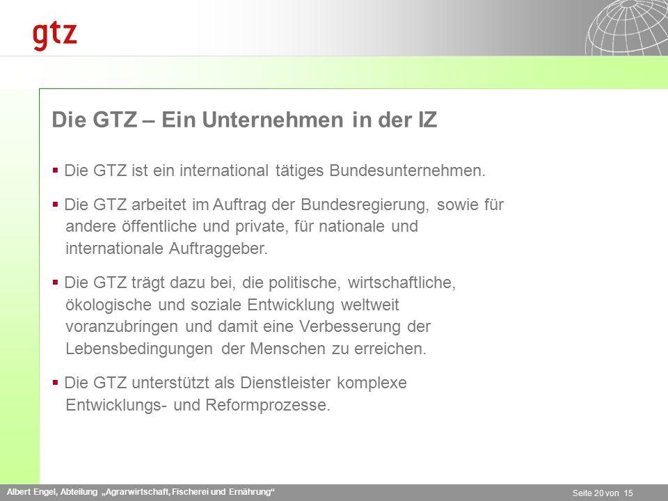 """Albert Engel, Abteilung """"Agrarwirtschaft, Fischerei und Ernährung Seite 20 von 15 Die GTZ – Ein Unternehmen in der IZ  Die GTZ ist ein international tätiges Bundesunternehmen."""