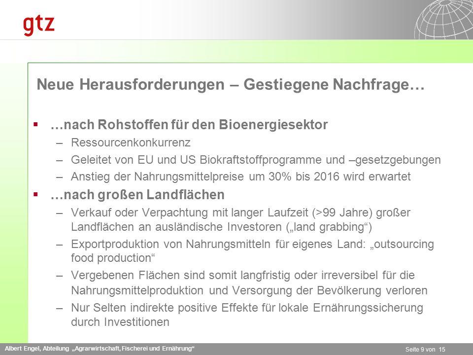 """Albert Engel, Abteilung """"Agrarwirtschaft, Fischerei und Ernährung Seite 9 von 15 Neue Herausforderungen – Gestiegene Nachfrage…  …nach Rohstoffen für den Bioenergiesektor –Ressourcenkonkurrenz –Geleitet von EU und US Biokraftstoffprogramme und –gesetzgebungen –Anstieg der Nahrungsmittelpreise um 30% bis 2016 wird erwartet  …nach großen Landflächen –Verkauf oder Verpachtung mit langer Laufzeit (>99 Jahre) großer Landflächen an ausländische Investoren (""""land grabbing ) –Exportproduktion von Nahrungsmitteln für eigenes Land: """"outsourcing food production –Vergebenen Flächen sind somit langfristig oder irreversibel für die Nahrungsmittelproduktion und Versorgung der Bevölkerung verloren –Nur Selten indirekte positive Effekte für lokale Ernährungssicherung durch Investitionen"""