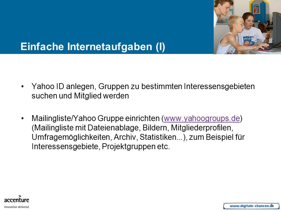 5 Einfache Internetaufgaben (I) Yahoo ID anlegen, Gruppen zu bestimmten Interessensgebieten suchen und Mitglied werden Mailingliste/Yahoo Gruppe einrichten (www.yahoogroups.de) (Mailingliste mit Dateienablage, Bildern, Mitgliederprofilen, Umfragemöglichkeiten, Archiv, Statistiken...), zum Beispiel für Interessensgebiete, Projektgruppen etc.www.yahoogroups.de