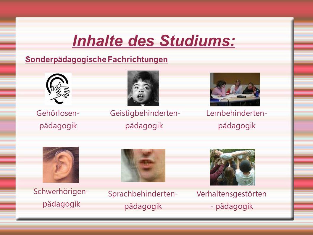 Inhalte des Studiums: Gehörlosen- pädagogik Sonderpädagogische Fachrichtungen Geistigbehinderten- pädagogik Lernbehinderten- pädagogik Schwerhörigen- pädagogik Sprachbehinderten- pädagogik Verhaltensgestörten - pädagogik