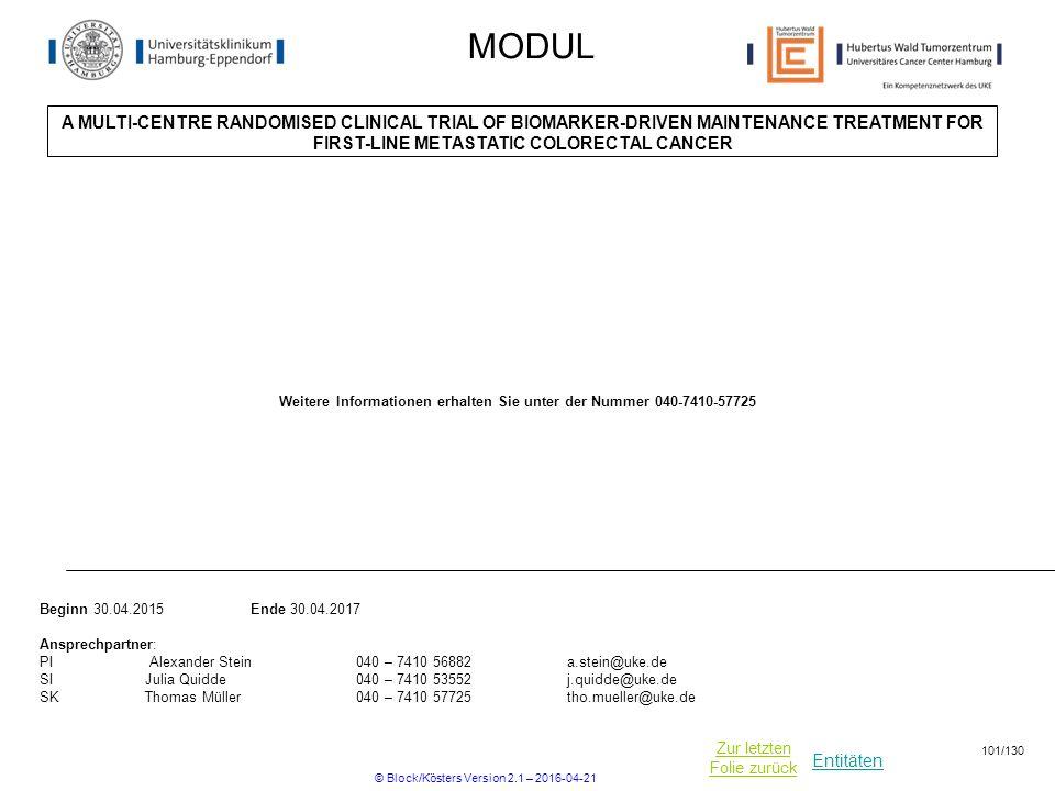 Entitäten Zur letzten Folie zurück MODUL A MULTI-CENTRE RANDOMISED CLINICAL TRIAL OF BIOMARKER-DRIVEN MAINTENANCE TREATMENT FOR FIRST-LINE METASTATIC COLORECTAL CANCER Beginn 30.04.2015 Ende 30.04.2017 Ansprechpartner: PI Alexander Stein 040 – 7410 56882 a.stein@uke.de SIJulia Quidde040 – 7410 53552j.quidde@uke.de SKThomas Müller040 – 7410 57725tho.mueller@uke.de Weitere Informationen erhalten Sie unter der Nummer 040-7410-57725 © Block/Kösters Version 2.1 – 2016-04-21 101/130