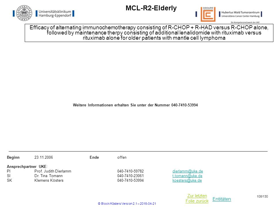 Entitäten Zur letzten Folie zurück MCL-R2-Elderly Efficacy of alternating immunochemotherapy consisting of R-CHOP + R-HAD versus R-CHOP alone, followed by maintenance therpy consisting of additional lenalidomide with rituximab versus rituximab alone for older patients with mantle cell lymphoma Beginn23.11.2006Ende offen Ansprechpartner UKE: PIProf.