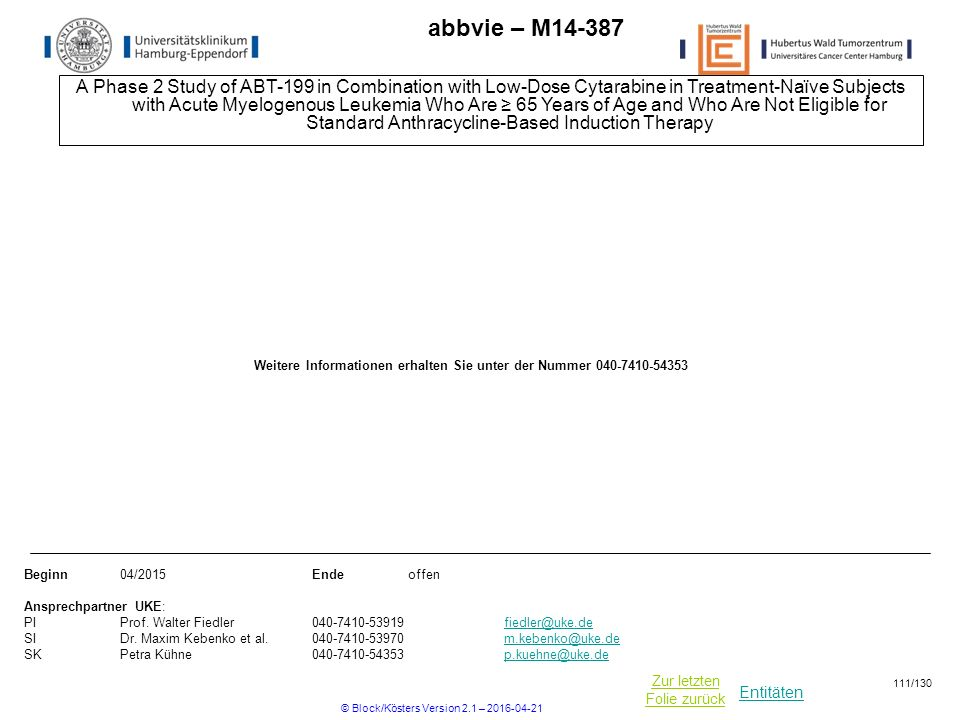 Entitäten Zur letzten Folie zurück abbvie – M14-387 A Phase 2 Study of ABT-199 in Combination with Low-Dose Cytarabine in Treatment-Naïve Subjects with Acute Myelogenous Leukemia Who Are ≥ 65 Years of Age and Who Are Not Eligible for Standard Anthracycline-Based Induction Therapy Beginn04/2015Ende offen Ansprechpartner UKE: PIProf.