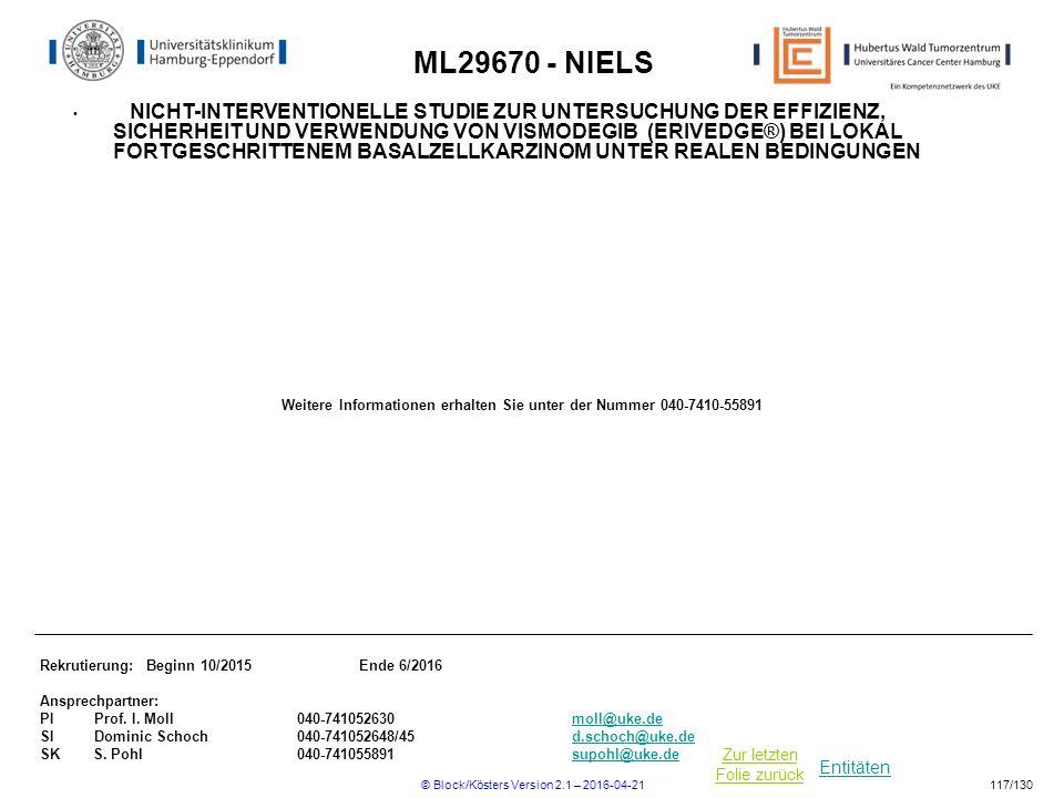 Entitäten Zur letzten Folie zurück ML29670 - NIELS NICHT-INTERVENTIONELLE STUDIE ZUR UNTERSUCHUNG DER EFFIZIENZ, SICHERHEIT UND VERWENDUNG VON VISMODEGIB (ERIVEDGE®) BEI LOKAL FORTGESCHRITTENEM BASALZELLKARZINOM UNTER REALEN BEDINGUNGEN Rekrutierung: Beginn 10/2015Ende 6/2016 Ansprechpartner: PI Prof.