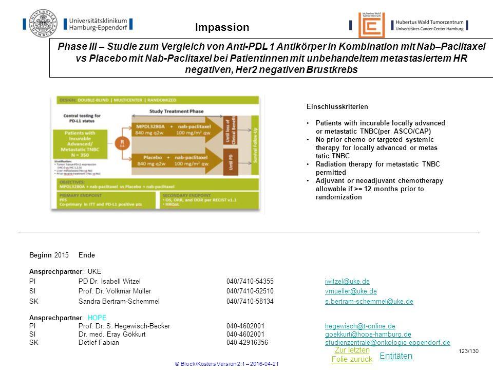 Entitäten Zur letzten Folie zurück Impassion Phase III – Studie zum Vergleich von Anti-PDL 1 Antikörper in Kombination mit Nab–Paclitaxel vs Placebo mit Nab-Paclitaxel bei Patientinnen mit unbehandeltem metastasiertem HR negativen, Her2 negativen Brustkrebs Beginn 2015Ende Ansprechpartner: UKE PIPD Dr.