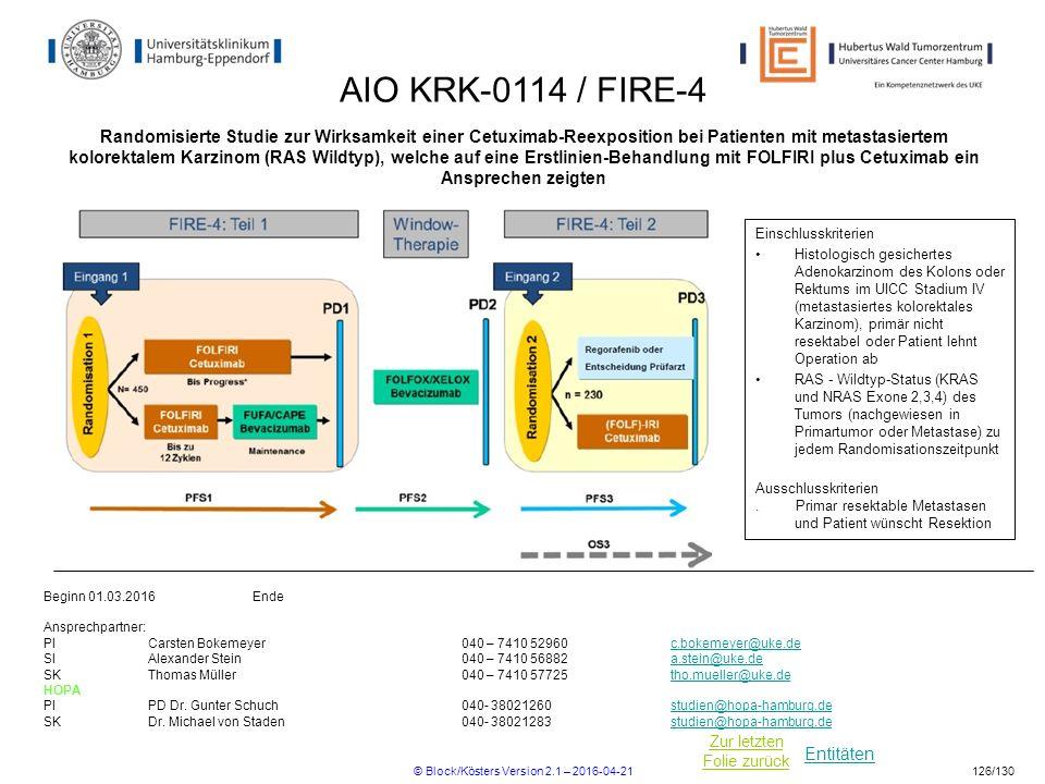 Entitäten Zur letzten Folie zurück AIO KRK-0114 / FIRE-4 Randomisierte Studie zur Wirksamkeit einer Cetuximab-Reexposition bei Patienten mit metastasiertem kolorektalem Karzinom (RAS Wildtyp), welche auf eine Erstlinien-Behandlung mit FOLFIRI plus Cetuximab ein Ansprechen zeigten Einschlusskriterien Histologisch gesichertes Adenokarzinom des Kolons oder Rektums im UICC Stadium IV (metastasiertes kolorektales Karzinom), primär nicht resektabel oder Patient lehnt Operation ab RAS - Wildtyp-Status (KRAS und NRAS Exone 2,3,4) des Tumors (nachgewiesen in Primartumor oder Metastase) zu jedem Randomisationszeitpunkt Ausschlusskriterien.