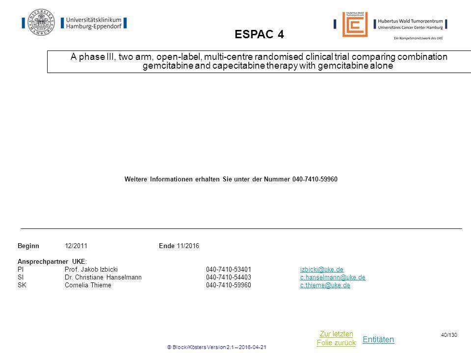 Entitäten Zur letzten Folie zurück ESPAC 4 A phase III, two arm, open-label, multi-centre randomised clinical trial comparing combination gemcitabine and capecitabine therapy with gemcitabine alone Beginn12/2011Ende 11/2016 Ansprechpartner UKE: PIProf.