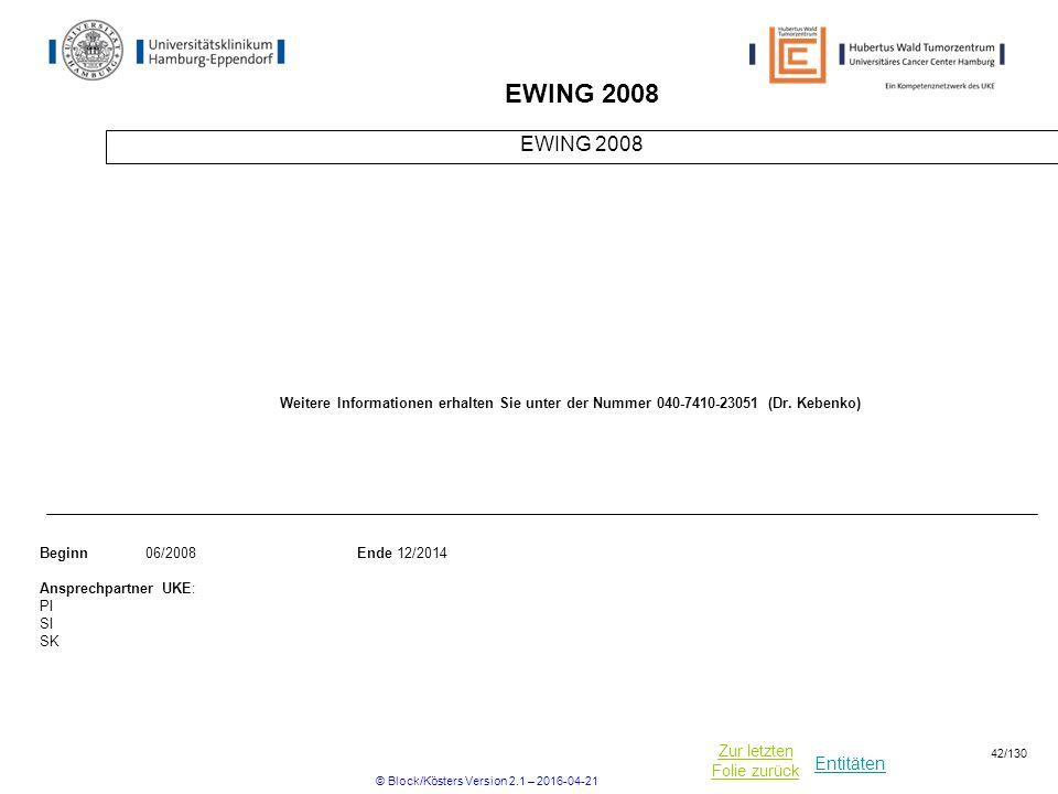 Entitäten Zur letzten Folie zurück EWING 2008 Beginn06/2008Ende 12/2014 Ansprechpartner UKE: PI SI SK Weitere Informationen erhalten Sie unter der Nummer 040-7410-23051 (Dr.