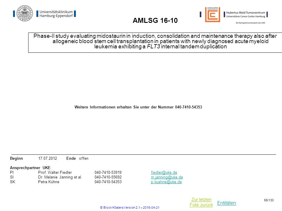 Entitäten Zur letzten Folie zurück AMLSG 16-10 Phase-II study evaluating midostaurin in induction, consolidation and maintenance therapy also after allogeneic blood stem cell transplantation in patients with newly diagnosed acute myeloid leukemia exhibiting a FLT3 internal tandem duplication Beginn17.07.2012 Ende offen Ansprechpartner UKE: PIProf.