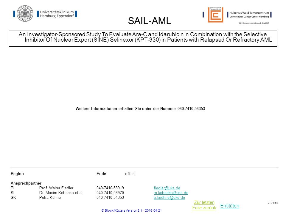 Entitäten Zur letzten Folie zurück SAIL-AML An Investigator-Sponsored Study To Evaluate Ara-C and Idarubicin in Combination with the Selective Inhibitor Of Nuclear Export (SINE) Selinexor (KPT-330) in Patients with Relapsed Or Refractory AML BeginnEnde offen Ansprechpartner: PIProf.