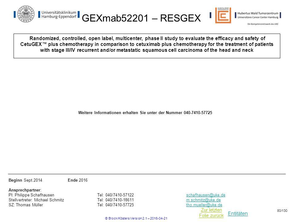 Entitäten Zur letzten Folie zurück GEXmab52201 – RESGEX Randomized, controlled, open label, multicenter, phase II study to evaluate the efficacy and safety of CetuGEX™ plus chemotherapy in comparison to cetuximab plus chemotherapy for the treatment of patients with stage III/IV recurrent and/or metastatic squamous cell carcinoma of the head and neck Beginn Sept.2014Ende 2016 Ansprechpartner: PI: Philippe Schafhausen Tel: 040/7410-57122schafhausen@uke.de Stellvertreter: Michael Schmitz Tel: 040/7410-18611m.schmitz@uke.de SZ: Thomas Müller Tel: 040/7410-57725tho.mueller@uke.deschafhausen@uke.dem.schmitz@uke.detho.mueller@uke.de Weitere Informationen erhalten Sie unter der Nummer 040-7410-57725 © Block/Kösters Version 2.1 – 2016-04-21 80/130