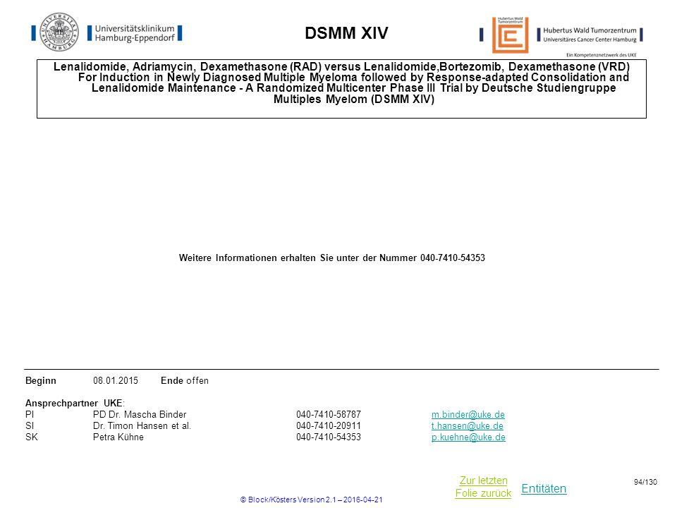 Entitäten Zur letzten Folie zurück DSMM XIV Lenalidomide, Adriamycin, Dexamethasone (RAD) versus Lenalidomide,Bortezomib, Dexamethasone (VRD) For Induction in Newly Diagnosed Multiple Myeloma followed by Response-adapted Consolidation and Lenalidomide Maintenance - A Randomized Multicenter Phase III Trial by Deutsche Studiengruppe Multiples Myelom (DSMM XIV) Beginn08.01.2015Ende offen Ansprechpartner UKE: PIPD Dr.