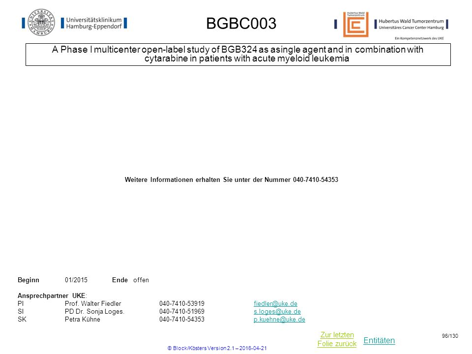 Entitäten Zur letzten Folie zurück BGBC003 A Phase I multicenter open-label study of BGB324 as asingle agent and in combination with cytarabine in patients with acute myeloid leukemia Beginn01/2015 Ende offen Ansprechpartner UKE: PIProf.