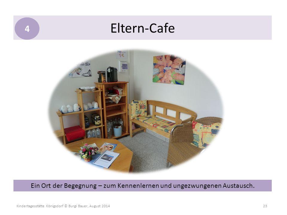 Kindertagesstätte Königsdorf © Burgi Bauer, August 2014 23 Eltern-Cafe 4 Ein Ort der Begegnung – zum Kennenlernen und ungezwungenen Austausch.