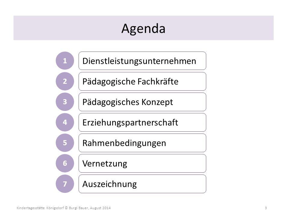 Kindertagesstätte Königsdorf © Burgi Bauer, August 2014 3 Agenda Dienstleistungsunternehmen Pädagogische Fachkräfte Pädagogisches Konzept Erziehungspa