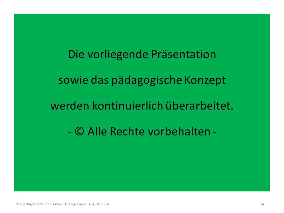 Kindertagesstätte Königsdorf © Burgi Bauer, August 2014 34 Die vorliegende Präsentation sowie das pädagogische Konzept werden kontinuierlich überarbei