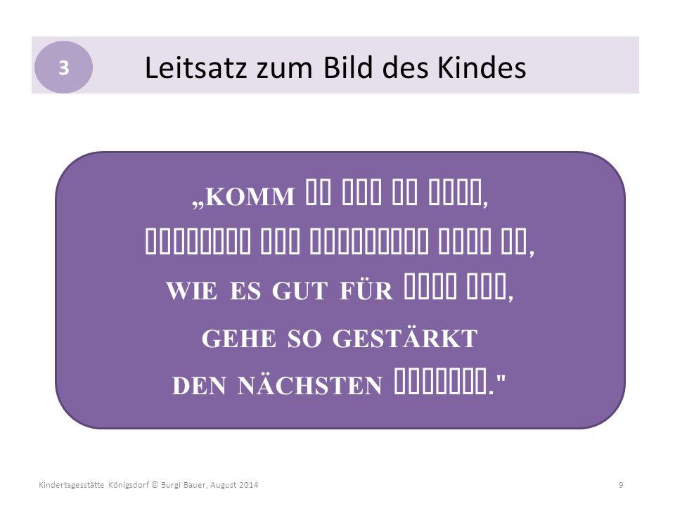 """Kindertagesstätte Königsdorf © Burgi Bauer, August 2014 9 Leitsatz zum Bild des Kindes """"KOMM SO WIE DU BIST, ENTFALTE UND ENTWICKLE DICH SO, WIE ES GU"""