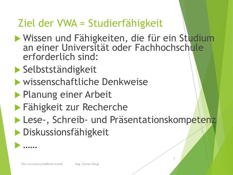 Ziel der VWA = Studierfähigkeit  Wissen und Fähigkeiten, die für ein Studium an einer Universität oder Fachhochschule erforderlich sind:  Selbstständigkeit  wissenschaftliche Denkweise  Planung einer Arbeit  Fähigkeit zur Recherche  Lese-, Schreib- und Präsentationskompetenz  Diskussionsfähigkeit  …… Die vorwissenschaftliche Arbeit Mag.