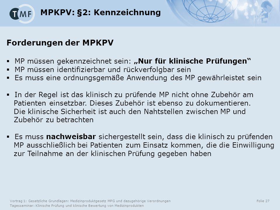 """Vortrag 1: Gesetzliche Grundlagen: Medizinproduktgesetz MPG und dazugehörige Verordnungen Tagesseminar: Klinische Prüfung und klinische Bewertung von Medizinprodukten Folie 27 MPKPV: §2: Kennzeichnung Forderungen der MPKPV  MP müssen gekennzeichnet sein: """"Nur für klinische Prüfungen  MP müssen identifizierbar und rückverfolgbar sein  Es muss eine ordnungsgemäße Anwendung des MP gewährleistet sein  In der Regel ist das klinisch zu prüfende MP nicht ohne Zubehör am Patienten einsetzbar."""
