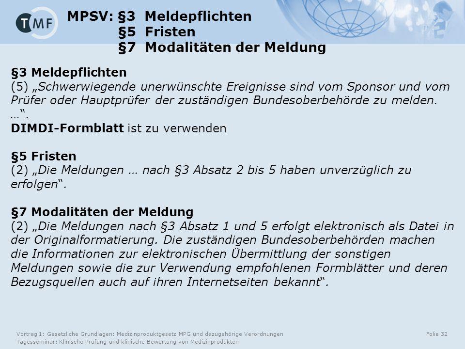 """Vortrag 1: Gesetzliche Grundlagen: Medizinproduktgesetz MPG und dazugehörige Verordnungen Tagesseminar: Klinische Prüfung und klinische Bewertung von Medizinprodukten Folie 32 MPSV: §3 Meldepflichten §5 Fristen §7 Modalitäten der Meldung §3 Meldepflichten (5) """"Schwerwiegende unerwünschte Ereignisse sind vom Sponsor und vom Prüfer oder Hauptprüfer der zuständigen Bundesoberbehörde zu melden."""