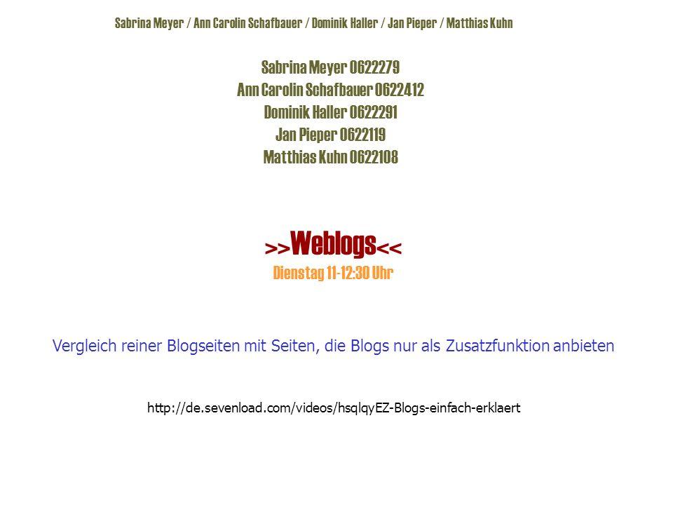 Sabrina Meyer / Ann Carolin Schafbauer / Dominik Haller / Jan Pieper / Matthias Kuhn Sabrina Meyer 0622279 Ann Carolin Schafbauer 0622412 Dominik Haller 0622291 Jan Pieper 0622119 Matthias Kuhn 0622108 >>Weblogs<< Dienstag 11-12:30 Uhr Vergleich reiner Blogseiten mit Seiten, die Blogs nur als Zusatzfunktion anbieten http://de.sevenload.com/videos/hsqlqyEZ-Blogs-einfach-erklaert