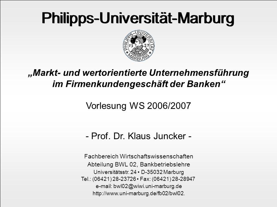 """WS 2006/07 Prof. Dr. Klaus Juncker 1 Philipps-Universität-Marburg """"Markt- und wertorientierte Unternehmensführung im Firmenkundengeschäft der Banken"""""""